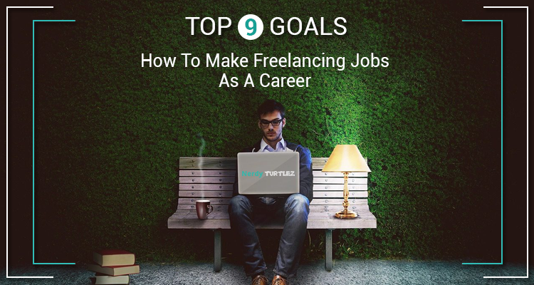 How To Make Freelancing Jobs As A Career: Top 9 Goals