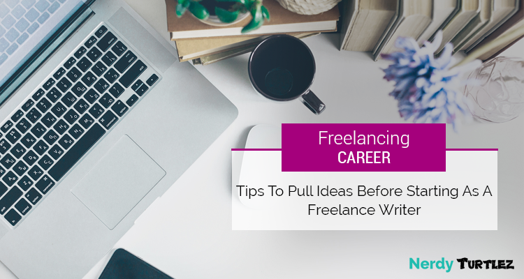 Freelancing Career: Tips to Pull Ideas before Starting as a Freelance Writer